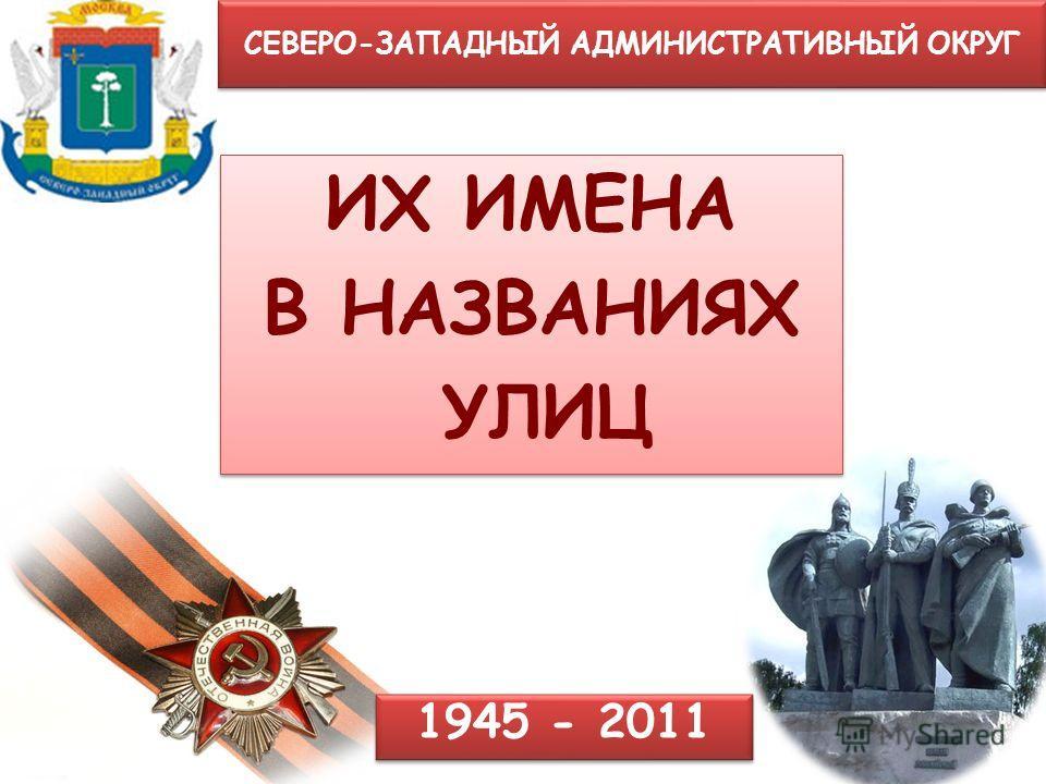 СЕВЕРО-ЗАПАДНЫЙ АДМИНИСТРАТИВНЫЙ ОКРУГ ИХ ИМЕНА В НАЗВАНИЯХ УЛИЦ ИХ ИМЕНА В НАЗВАНИЯХ УЛИЦ 1945 - 2011