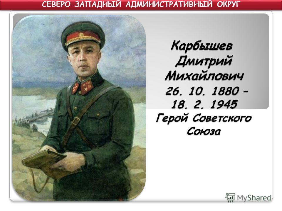 Карбышев Дмитрий Михайлович 26. 10. 1880 – 18. 2. 1945 Герой Советского Союза СЕВЕРО-ЗАПАДНЫЙ АДМИНИСТРАТИВНЫЙ ОКРУГ