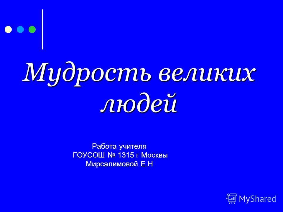 Мудрость великих людей Работа учителя ГОУСОШ 1315 г Москвы Мирсалимовой Е.Н