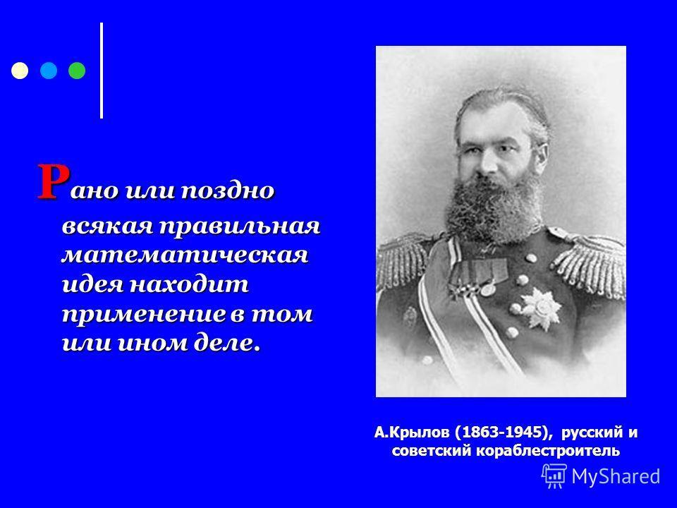 Р ано или поздно всякая правильная математическая идея находит применение в том или ином деле. А.Крылов (1863-1945), русский и советский кораблестроитель