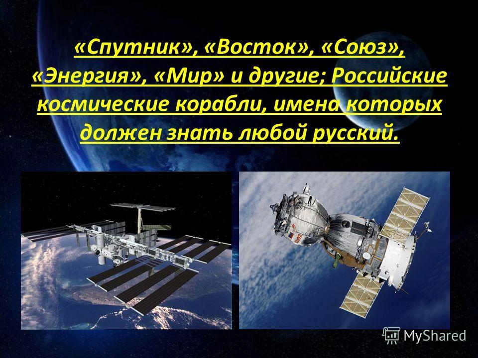 «Спутник», «Восток», «Союз», «Энергия», «Мир» и другие; Российские космические корабли, имена которых должен знать любой русский.