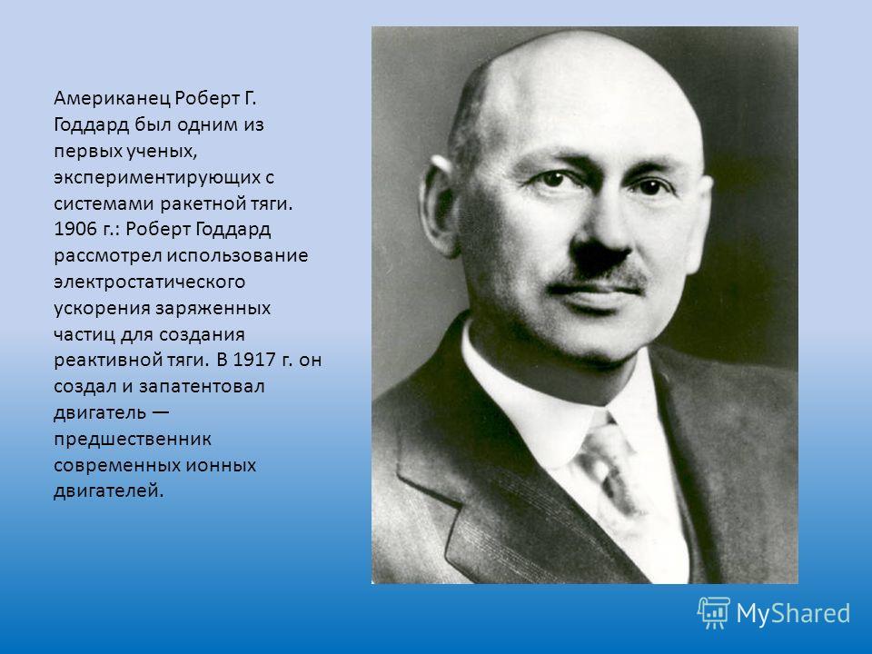 Американец Роберт Г. Годдард был одним из первых ученых, экспериментирующих с системами ракетной тяги. 1906 г.: Роберт Годдард рассмотрел использование электростатического ускорения заряженных частиц для создания реактивной тяги. В 1917 г. он создал