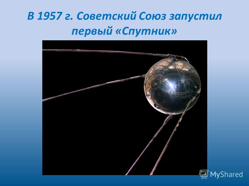 В 1957 г. Советский Союз запустил первый «Спутник»