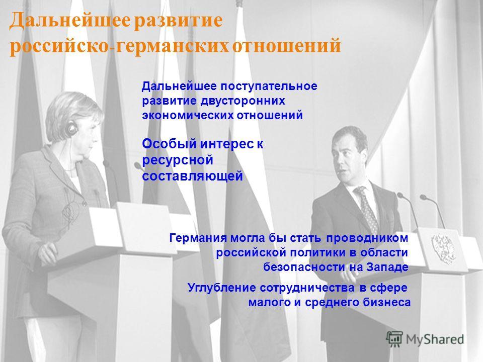 Дальнейшее развитие российско - германских отношений Германия могла бы стать проводником российской политики в области безопасности на Западе Дальнейшее поступательное развитие двусторонних экономических отношений Особый интерес к ресурсной составляю