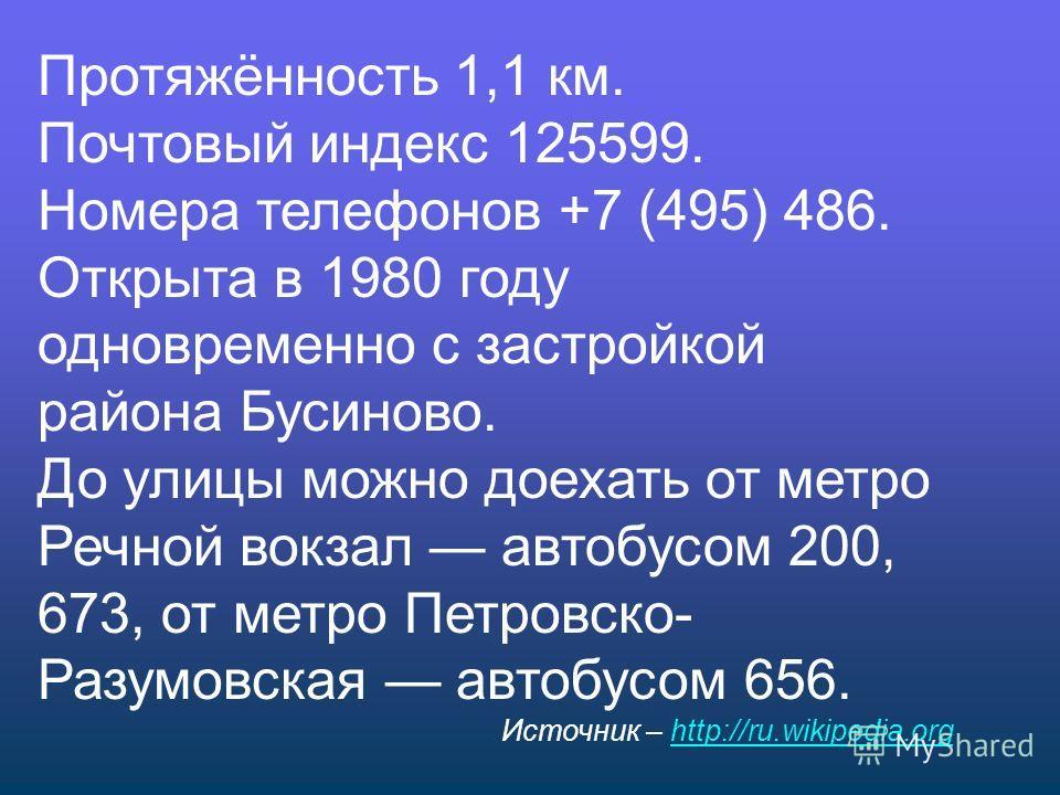 Протяжённость 1,1 км. Почтовый индекс 125599. Номера телефонов +7 (495) 486. Открыта в 1980 году одновременно с застройкой района Бусиново. До улицы можно доехать от метро Речной вокзал автобусом 200, 673, от метро Петровско- Разумовская автобусом 65