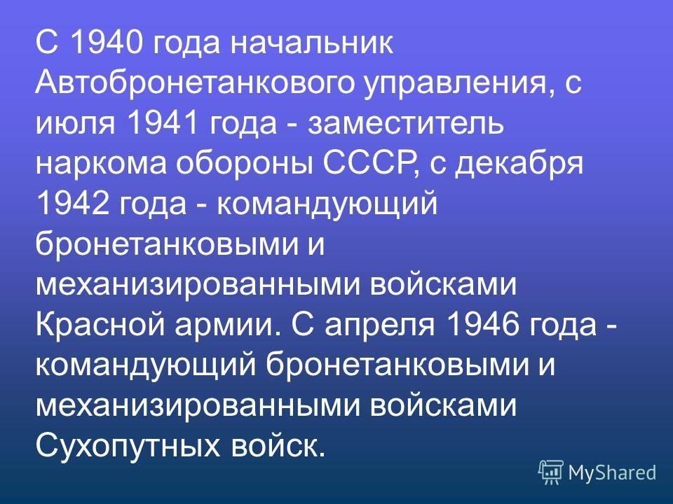 С 1940 года начальник Автобронетанкового управления, с июля 1941 года - заместитель наркома обороны СССР, с декабря 1942 года - командующий бронетанковыми и механизированными войсками Красной армии. C апреля 1946 года - командующий бронетанковыми и м