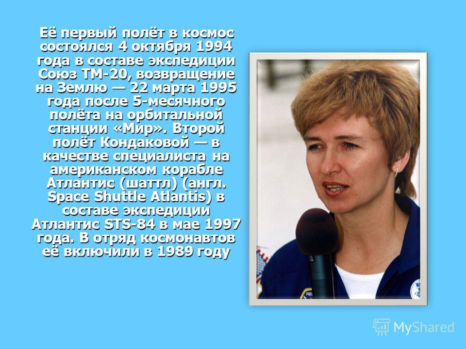 Её первый полёт в космос состоялся 4 октября 1994 года в составе экспедиции Союз ТМ-20, возвращение на Землю 22 марта 1995 года после 5-месячного полёта на орбитальной станции «Мир». Второй полёт Кондаковой в качестве специалиста на американском кора