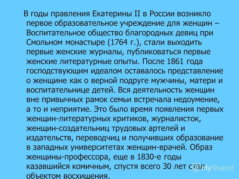 В годы правления Екатерины II в России возникло первое образовательное учреждение для женщин – Воспитательное общество благородных девиц при Смольном монастыре (1764 г.), стали выходить первые женские журналы, публиковаться первые женские литературны