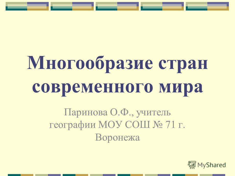 Многообразие стран современного мира Паринова О.Ф., учитель географии МОУ СОШ 71 г. Воронежа