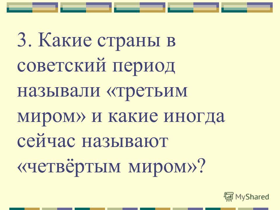 3. Какие страны в советский период называли «третьим миром» и какие иногда сейчас называют «четвёртым миром»?