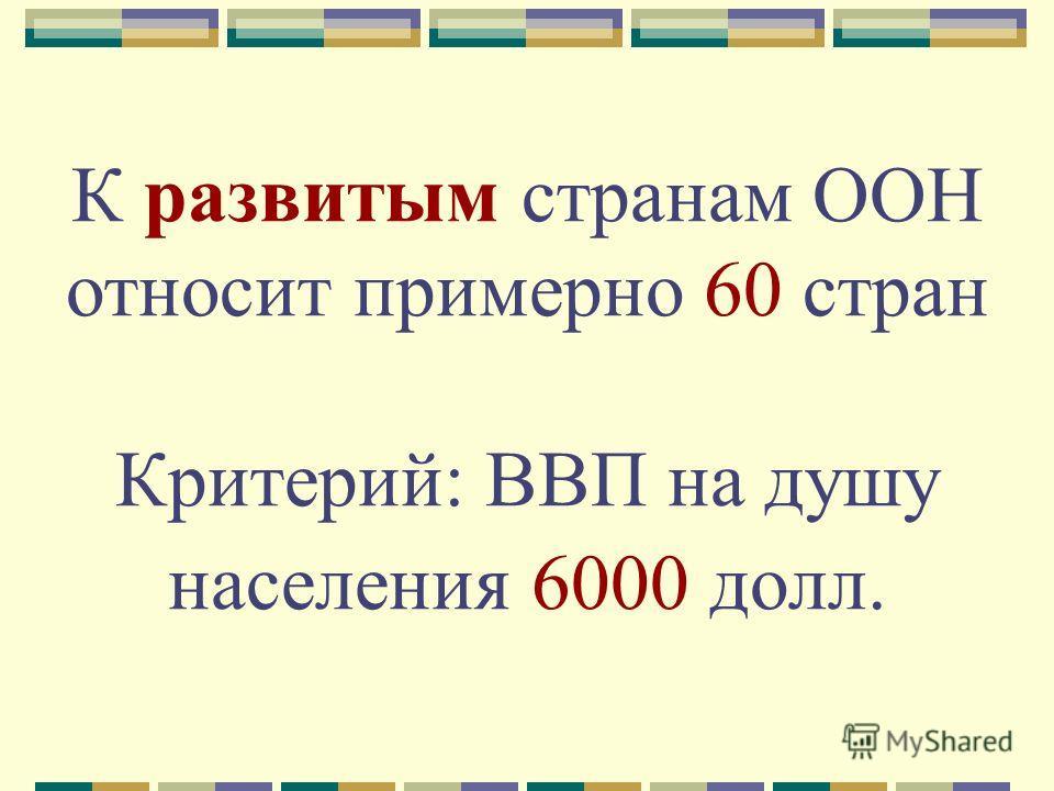 К развитым странам ООН относит примерно 60 стран Критерий: ВВП на душу населения 6000 долл.