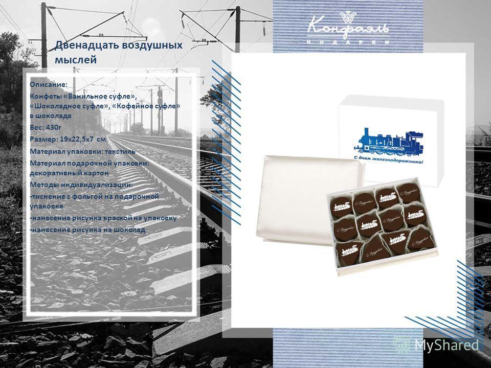 Двенадцать воздушных мыслей Описание: Конфеты «Ванильное суфле», «Шоколадное суфле», «Кофейное суфле» в шоколаде Вес: 430г Размер: 19х22,5х7 см Материал упаковки: текстиль Материал подарочной упаковки: декоративный картон Методы индивидуализации: -ти