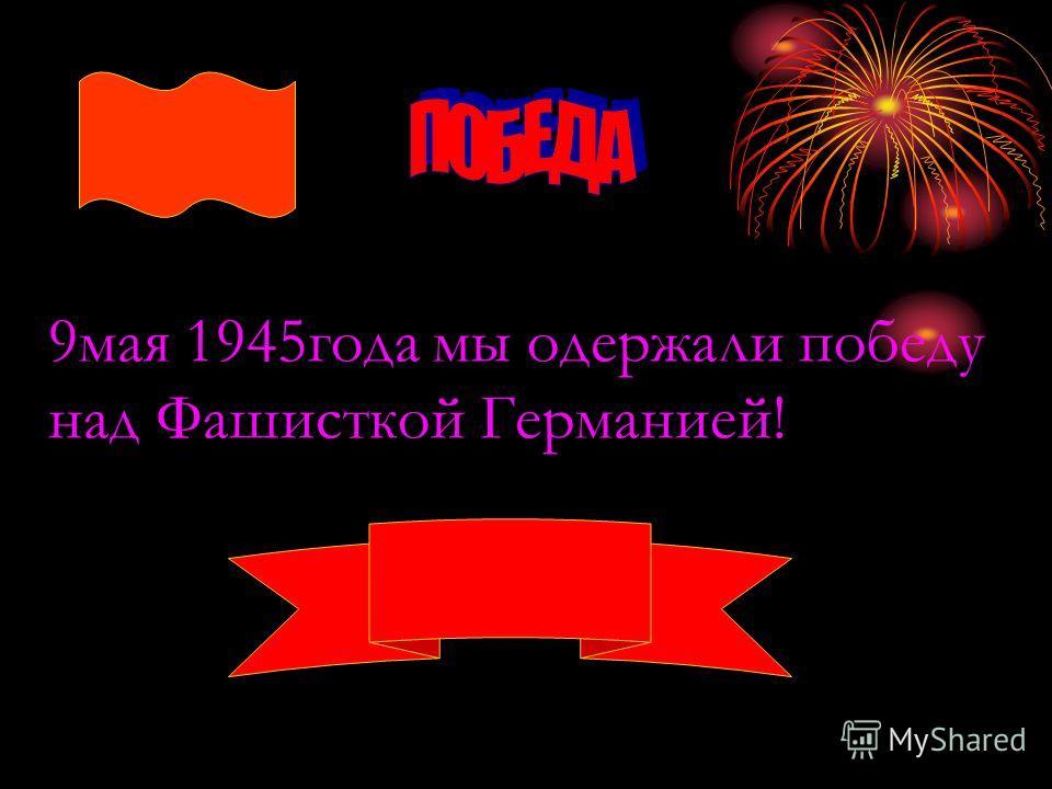 9мая 1945года мы одержали победу над Фашисткой Германией!