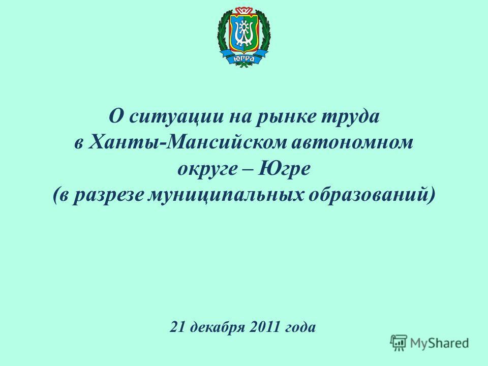 О ситуации на рынке труда в Ханты-Мансийском автономном округе – Югре (в разрезе муниципальных образований) 21 декабря 2011 года