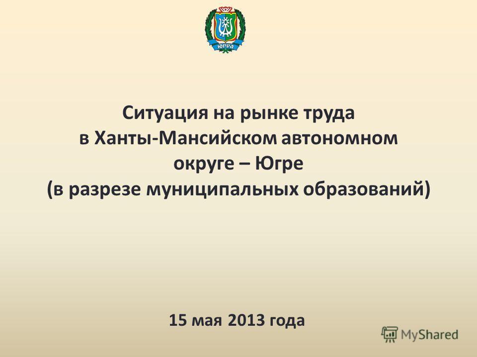 Ситуация на рынке труда в Ханты-Мансийском автономном округе – Югре (в разрезе муниципальных образований) 15 мая 2013 года