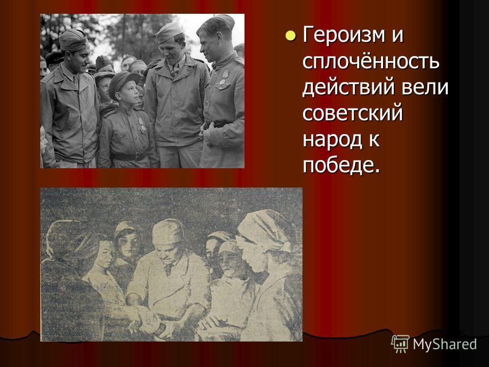 Героизм и сплочённость действий вели советский народ к победе. Героизм и сплочённость действий вели советский народ к победе.
