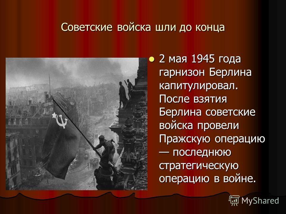 Советские войска шли до конца 2 мая 1945 года гарнизон Берлина капитулировал. После взятия Берлина советские войска провели Пражскую операцию последнюю стратегическую операцию в войне. 2 мая 1945 года гарнизон Берлина капитулировал. После взятия Берл
