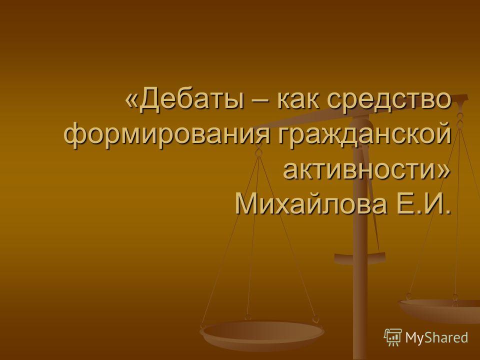 «Дебаты – как средство формирования гражданской активности» Михайлова Е.И.