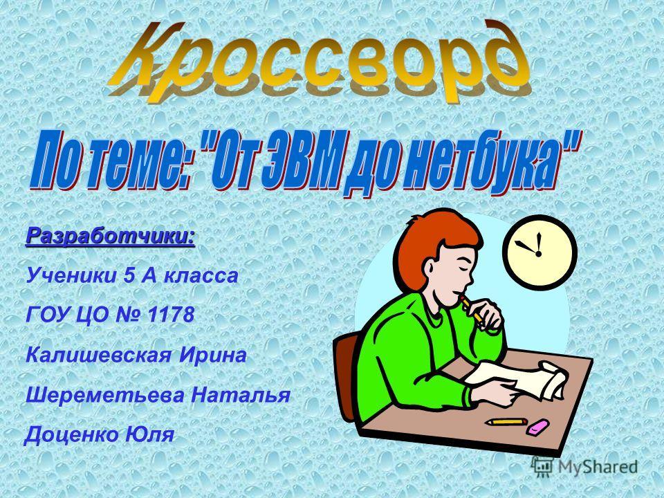 Разработчики: Ученики 5 А класса ГОУ ЦО 1178 Калишевская Ирина Шереметьева Наталья Доценко Юля