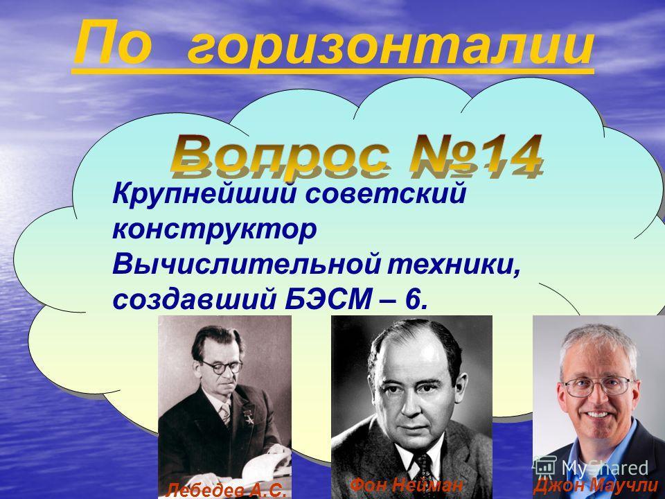 По горизонталии Крупнейший советский конструктор Вычислительной техники, создавший БЭСМ – 6. Лебедев А.С. Фон НейманДжон Маучли