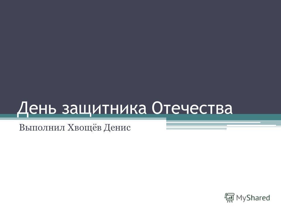 День защитника Отечества Выполнил Хвощёв Денис