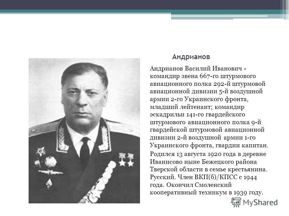 Андрианов Андрианов Василий Иванович - командир звена 667-го штурмового авиационного полка 292-й штурмовой авиационной дивизии 5-й воздушной армии 2-го Украинского фронта, младший лейтенант; командир эскадрильи 141-го гвардейского штурмового авиацион