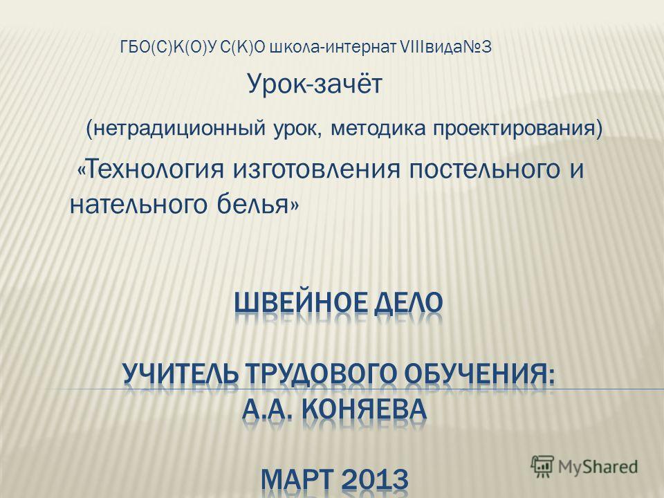 ГБО(С)К(О)У С(К)О школа-интернат VIIIвида3 Урок-зачёт (нетрадиционный урок, методика проектирования) «Технология изготовления постельного и нательного белья»