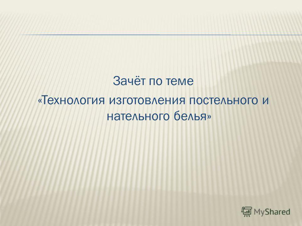 Зачёт по теме «Технология изготовления постельного и нательного белья»