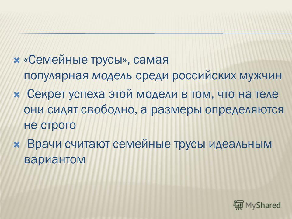 «Семейные трусы», самая популярная модель среди российских мужчин Секрет успеха этой модели в том, что на теле они сидят свободно, а размеры определяются не строго Врачи считают семейные трусы идеальным вариантом