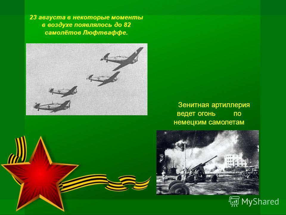 23 августа в некоторые моменты в воздухе появлялось до 82 самолётов Люфтваффе. Зенитная артиллерия ведет огонь по немецким самолетам