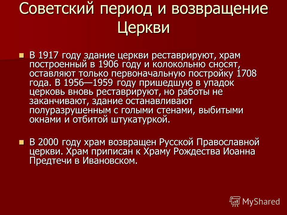 Советский период и возвращение Церкви В 1917 году здание церкви реставрируют, храм построенный в 1906 году и колокольню сносят, оставляют только первоначальную постройку 1708 года. В 19561959 году пришедшую в упадок церковь вновь реставрируют, но раб