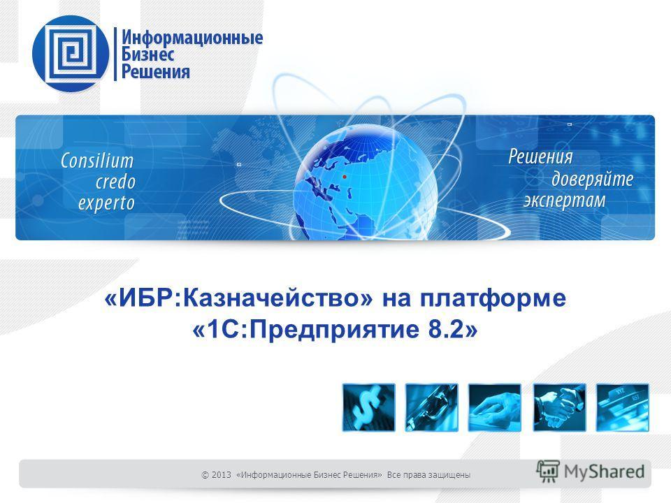 «ИБР:Казначейство» на платформе «1С:Предприятие 8.2» © 2013 «Информационные Бизнес Решения» Все права защищены