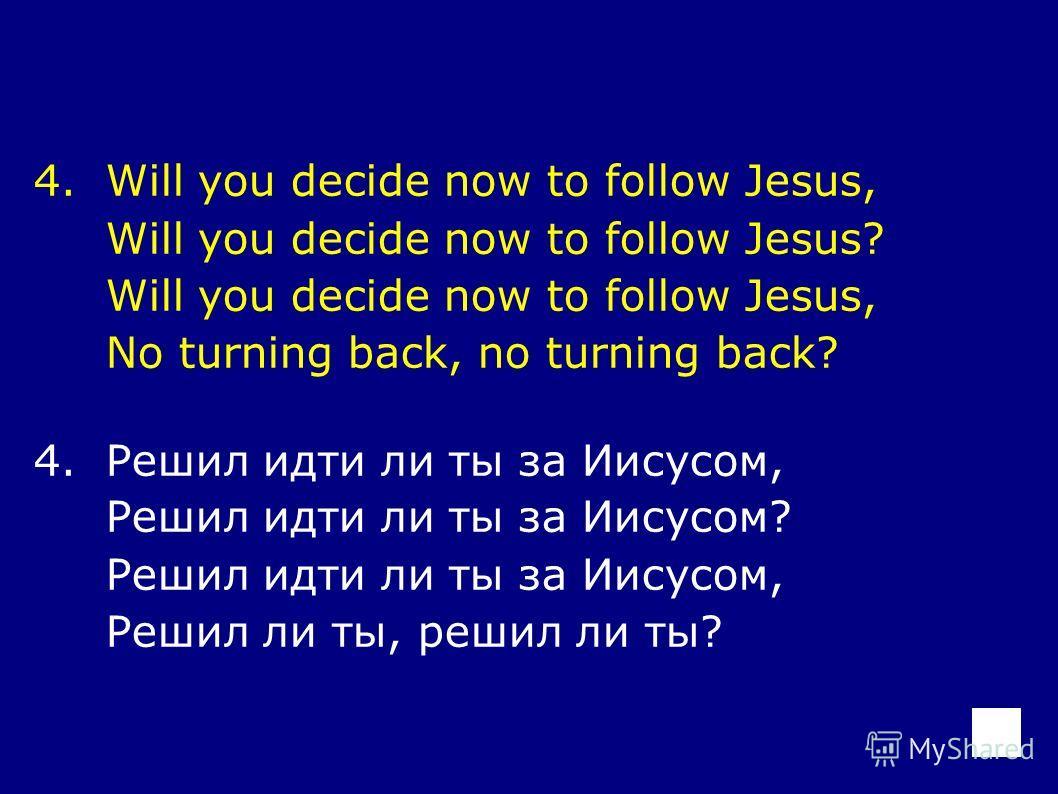 4.Will you decide now to follow Jesus, Will you decide now to follow Jesus? Will you decide now to follow Jesus, No turning back, no turning back? 4.Решил идти ли ты за Иисусом, Решил идти ли ты за Иисусом? Решил идти ли ты за Иисусом, Решил ли ты, р