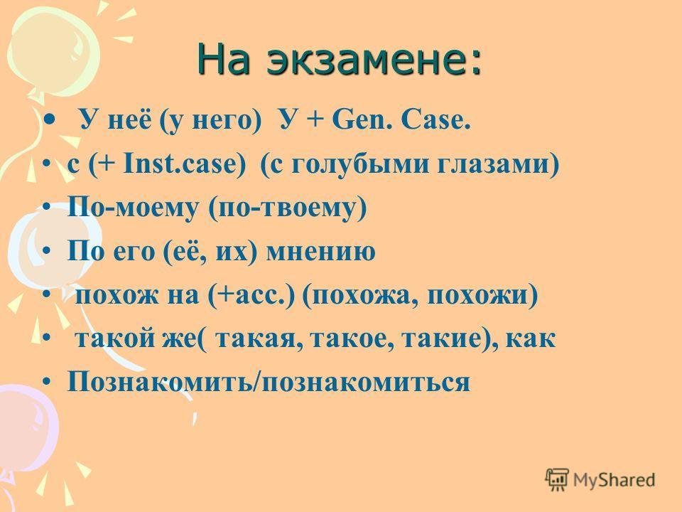 На экзамене: У неё (у него) У + Gen. Case. c (+ Inst.case) (c голубыми глазами) По-моему (по-твоему) По его (её, их) мнению похож на (+acc.) (похожа, похожи) такой же( такая, такое, такие), как Познакомить/познакомиться
