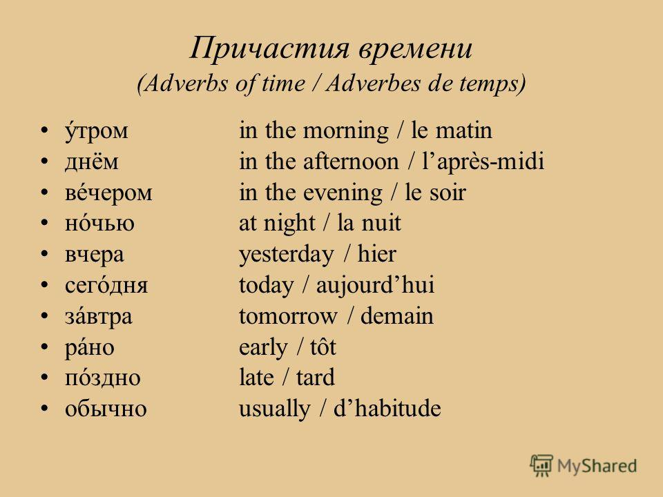 Причастия времени (Adverbs of time / Adverbes de temps) ýтром in the morning / le matin днёмin the afternoon / laprès-midi вéчеромin the evening / le soir нóчьюat night / la nuit вчера yesterday / hier сегóдняtoday / aujourdhui зáвтраtomorrow / demai