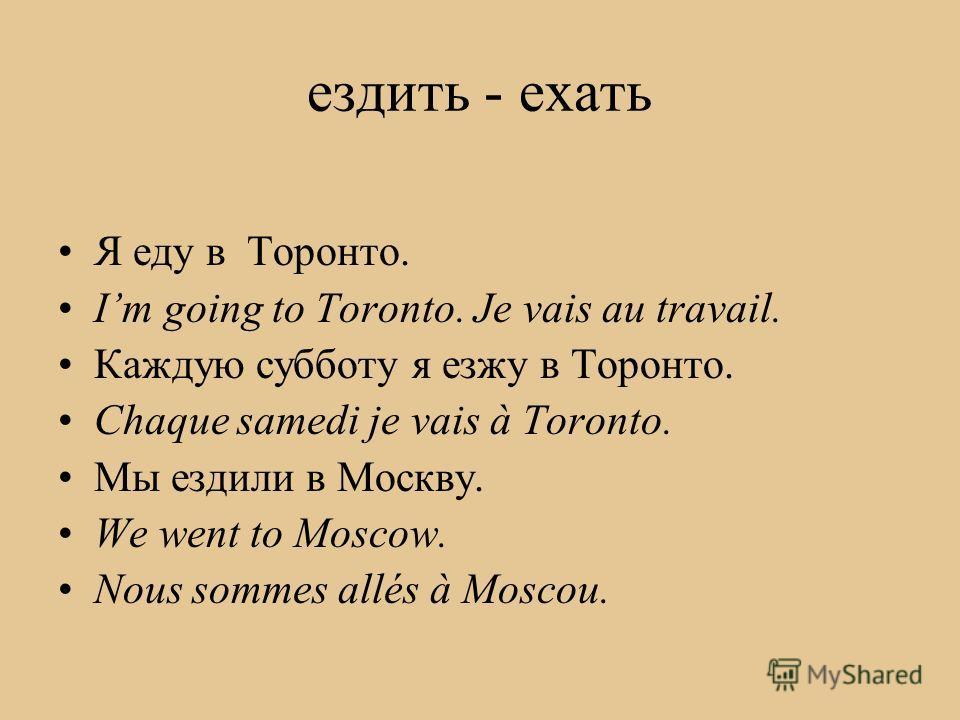 ездить - ехать Я еду в Торонто. Im going to Toronto. Je vais au travail. Каждую субботу я езжу в Торонто. Chaque samedi je vais à Toronto. Мы ездили в Москву. We went to Moscow. Nous sommes allés à Moscou.