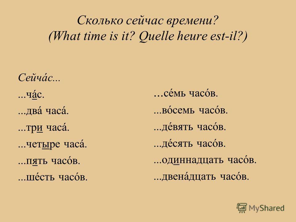 Сколько сейчас времени? (What time is it? Quelle heure est-il?) Сейчáс......чáс....двá часá....три часá....четыре часá....пять часóв....шéсть часóв.... сéмь часóв....вóсемь часóв....дéвять часóв....дéсять часóв....одиннадцать часóв....двенáдцать часó