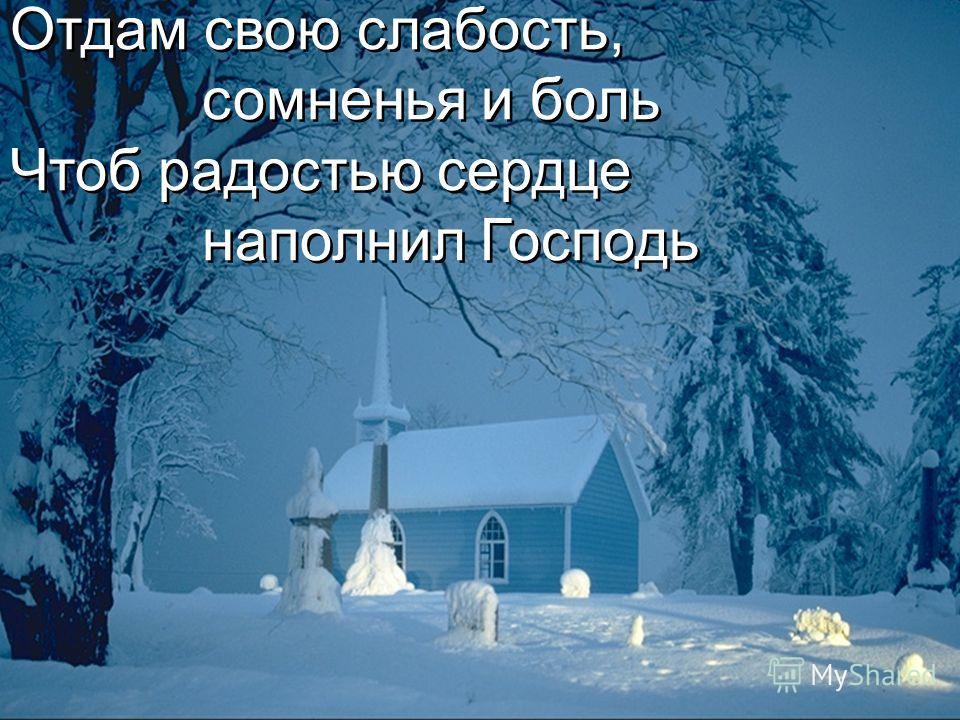 Отдам свою слабость, сомненья и боль Чтоб радостью сердце наполнил Господь Отдам свою слабость, сомненья и боль Чтоб радостью сердце наполнил Господь