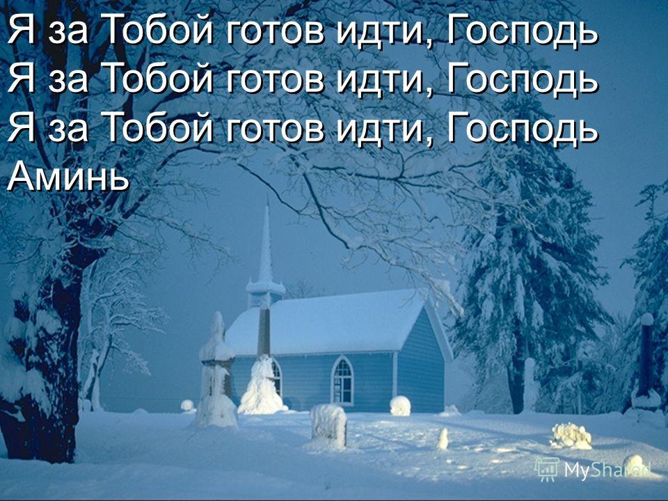 Я за Тобой готов идти, Господь Аминь Я за Тобой готов идти, Господь Аминь