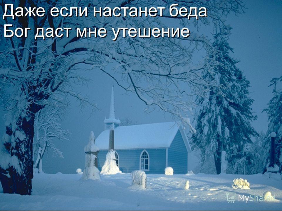 Даже если настанет беда Бог даст мне утешение Даже если настанет беда Бог даст мне утешение