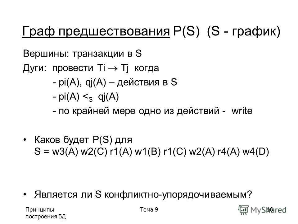 Принципы построения БД Тема 916 Вершины: транзакции в S Дуги: провести Ti Tj когда - pi(A), qj(A) – действия в S - pi(A) < S qj(A) - по крайней мере одно из действий -write Каков будет P(S) для S = w3(A) w2(C) r1(A) w1(B) r1(C) w2(A) r4(A) w4(D) Явля