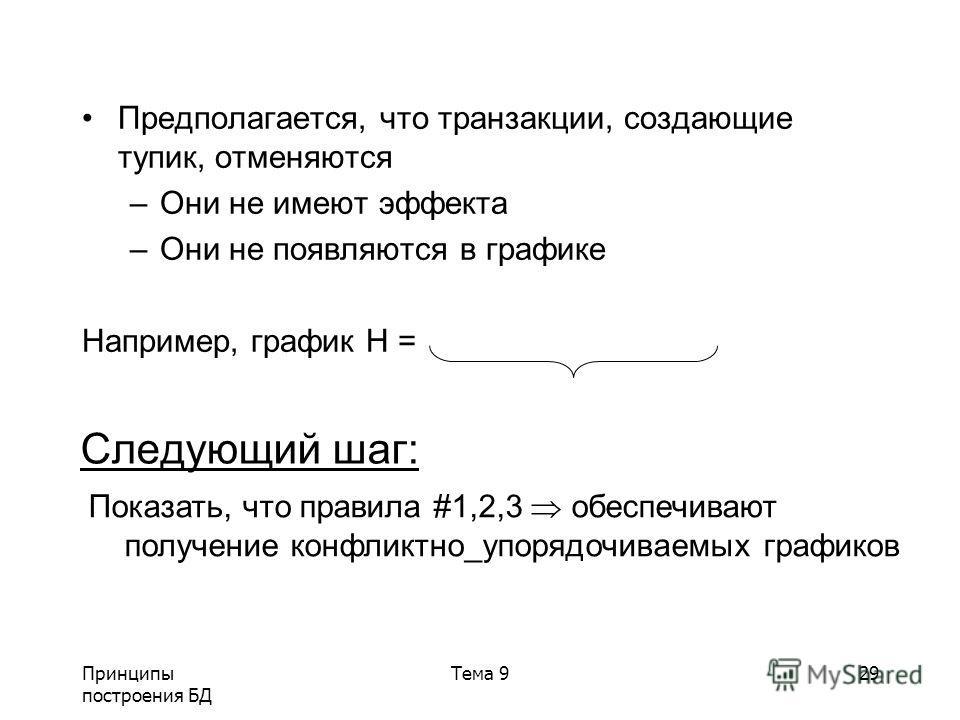 Принципы построения БД Тема 929 Предполагается, что транзакции, создающие тупик, отменяются –Они не имеют эффекта –Они не появляются в графике Например, график H = Следующий шаг: Показать, что правила #1,2,3 обеспечивают получение конфликтно_упорядоч