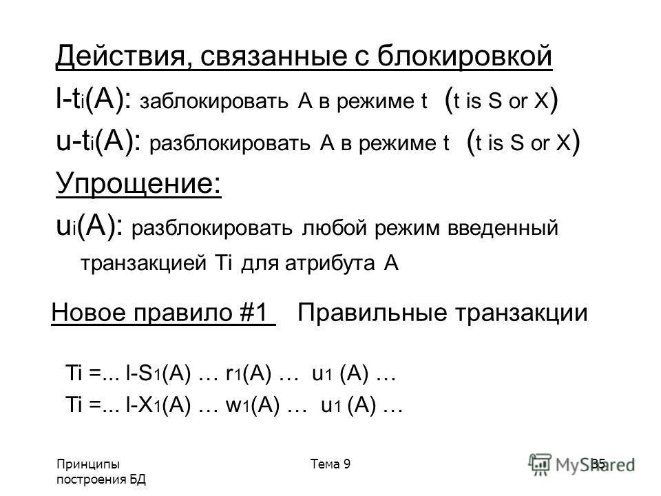 Принципы построения БД Тема 935 Действия, связанные с блокировкой l-t i (A): заблокировать A в режиме t ( t is S or X ) u-t i (A): разблокировать A в режиме t ( t is S or X ) Упрощение: u i (A): разблокировать любой режим введенный транзакцией Ti для