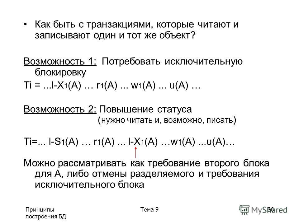 Принципы построения БД Тема 936 Как быть с транзакциями, которые читают и записывают один и тот же объект? Возможность 1: Потребовать исключительную блокировку Ti =...l-X 1 (A) … r 1 (A)... w 1 (A)... u(A) … Возможность 2: Повышение статуса ( нужно ч