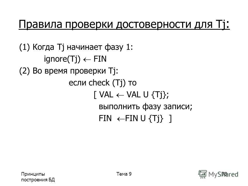 Принципы построения БД Тема 978 Правила проверки достоверности для Tj : (1) Когда Tj начинает фазу 1: ignore(Tj) FIN (2) Во время проверки Tj: если check (Tj) то [ VAL VAL U {Tj}; выполнить фазу записи; FIN FIN U {Tj} ]