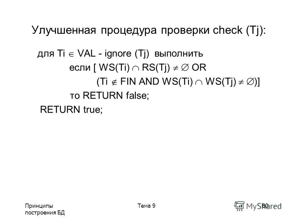 Принципы построения БД Тема 980 Улучшенная процедура проверки сheck (Tj): для Ti VAL - ignore (Tj) выполнить если [ WS(Ti) RS(Tj) OR (Ti FIN AND WS(Ti) WS(Tj) )] то RETURN false; RETURN true;