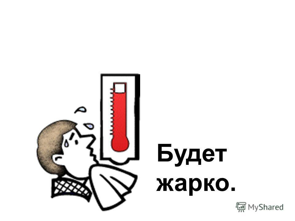 Будет жарко.