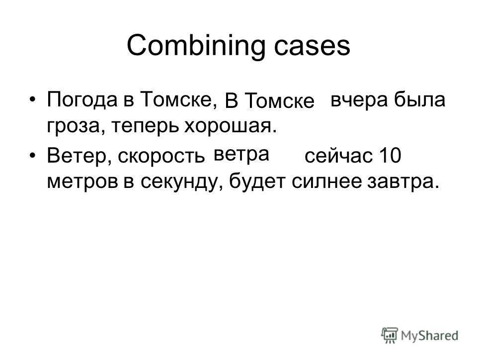 Combining cases Погода в Томске, в котором вчера была гроза, теперь хорошая. Ветер, скорость которого сейчас 10 метров в секунду, будет силнее завтра. В Томске ветра