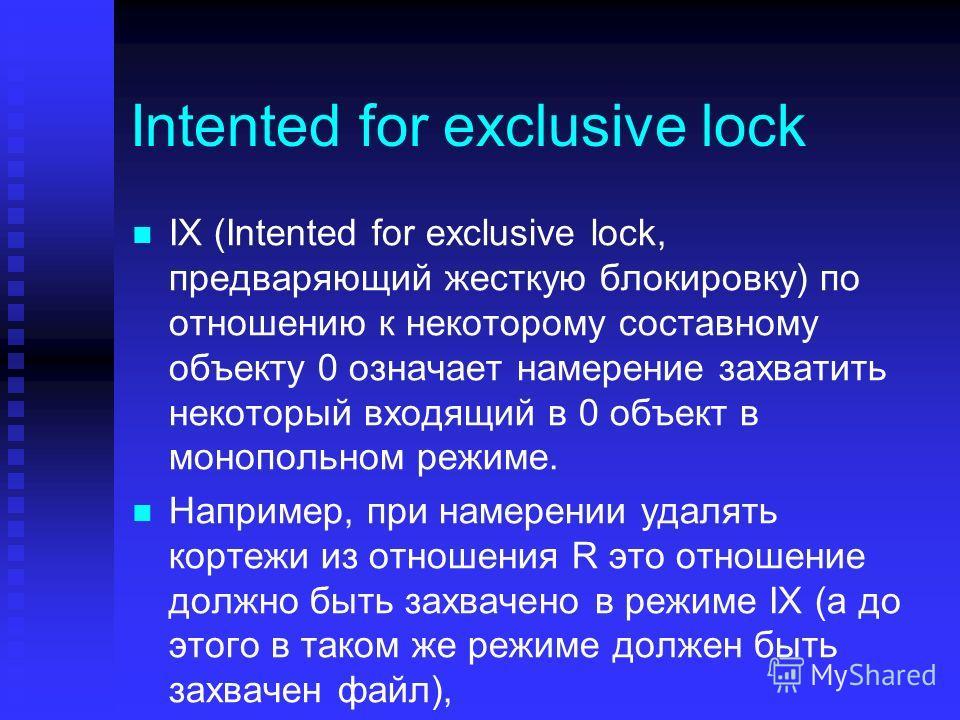 Intented for exclusive lock IX (Intented for exclusive lock, предваряющий жесткую блокировку) по отношению к некоторому составному объекту 0 означает намерение захватить некоторый входящий в 0 объект в монопольном режиме. Например, при намерении удал