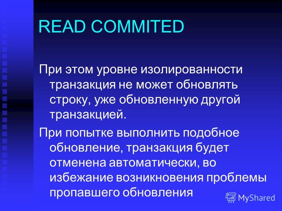 READ COMMITED При этом уровне изолированности транзакция не может обновлять строку, уже обновленную другой транзакцией. При попытке выполнить подобное обновление, транзакция будет отменена автоматически, во избежание возникновения проблемы пропавшего